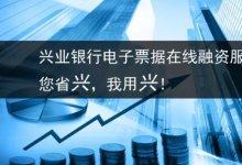 兴业银行电子票据在线融资服务!